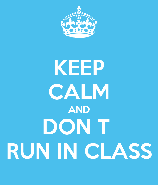 KEEP CALM AND DON T  RUN IN CLASS