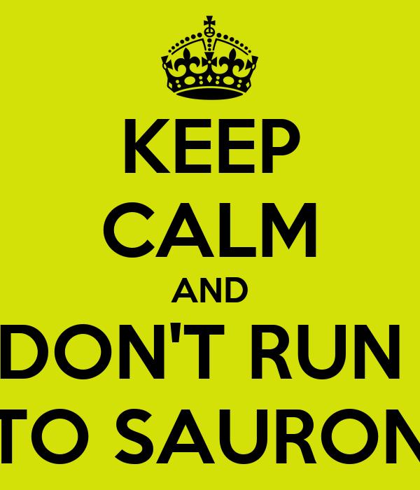 KEEP CALM AND DON'T RUN  TO SAURON