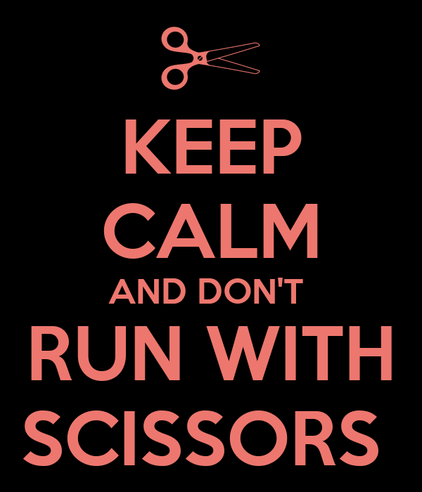KEEP CALM AND DON'T  RUN WITH SCISSORS