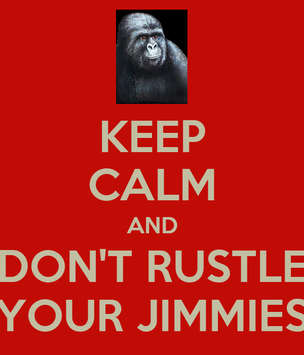 KEEP CALM AND DON'T RUSTLE YOUR JIMMIES