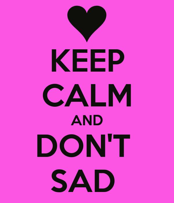 KEEP CALM AND DON'T  SAD