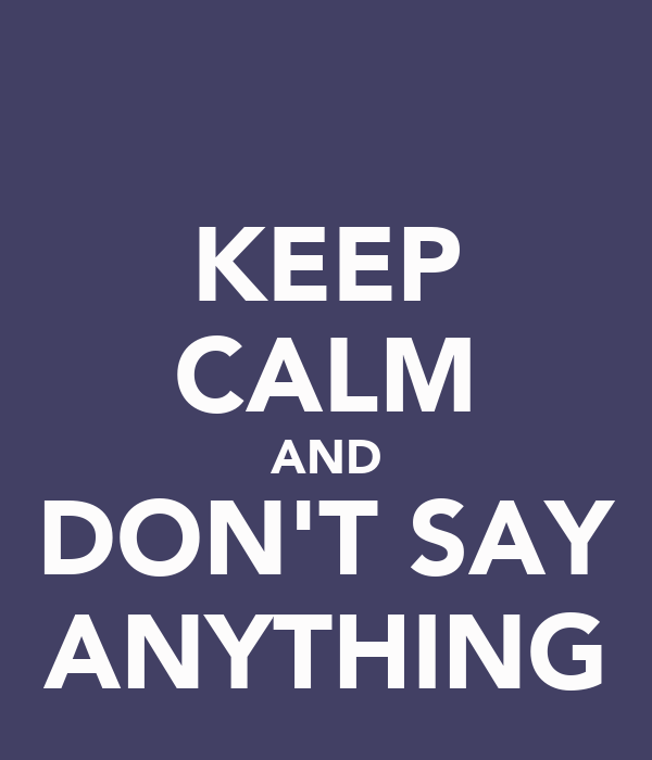 KEEP CALM AND DON'T SAY ANYTHING