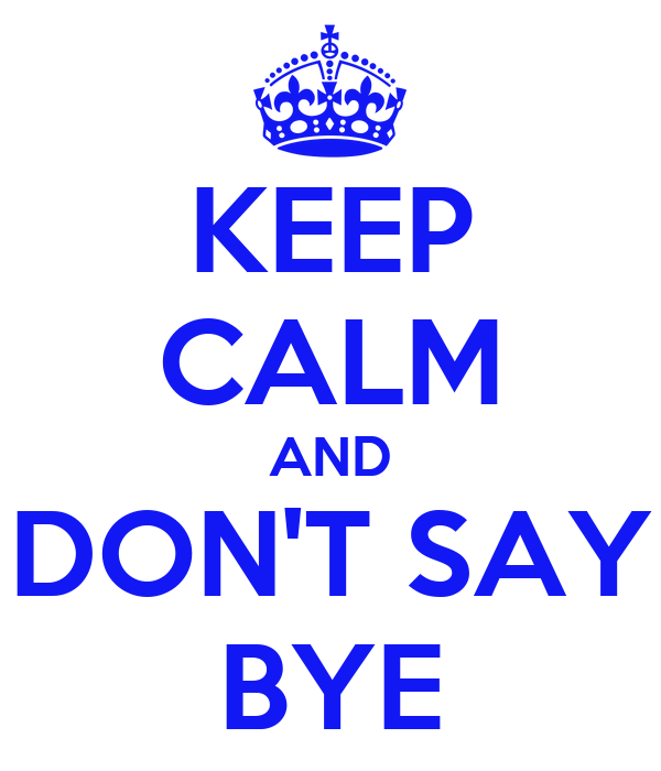 KEEP CALM AND DON'T SAY BYE