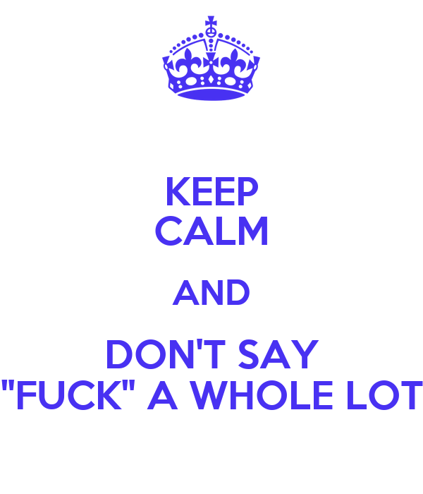 """KEEP CALM AND DON'T SAY """"FUCK"""" A WHOLE LOT"""