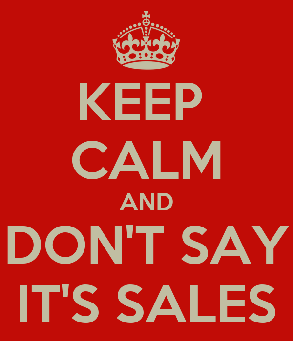 KEEP  CALM AND DON'T SAY IT'S SALES
