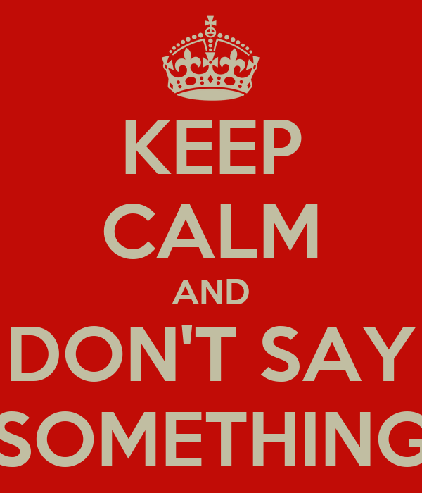 KEEP CALM AND DON'T SAY SOMETHING