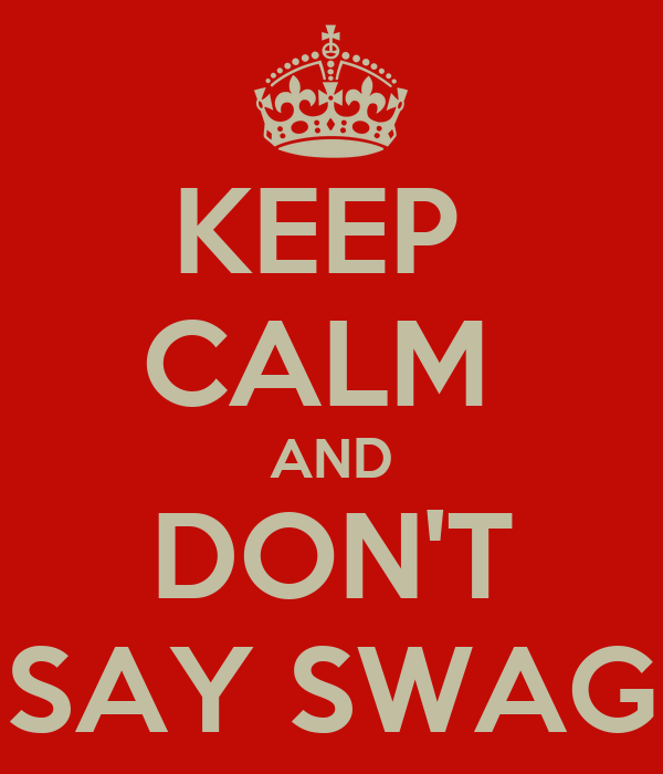 KEEP  CALM  AND DON'T SAY SWAG