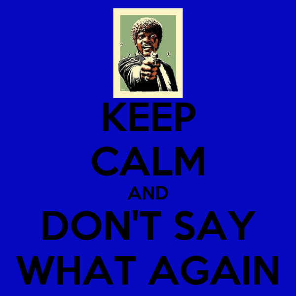 KEEP CALM AND DON'T SAY WHAT AGAIN