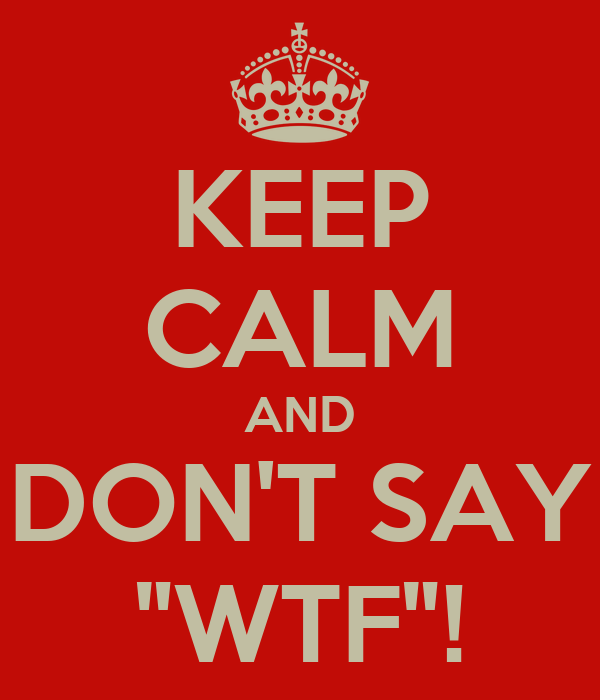 "KEEP CALM AND DON'T SAY ""WTF""!"