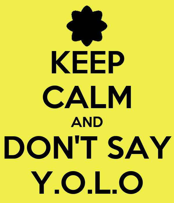 KEEP CALM AND DON'T SAY Y.O.L.O