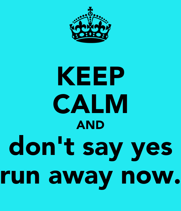 KEEP CALM AND don't say yes run away now.