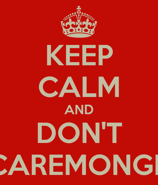 KEEP CALM AND DON'T SCAREMONGER
