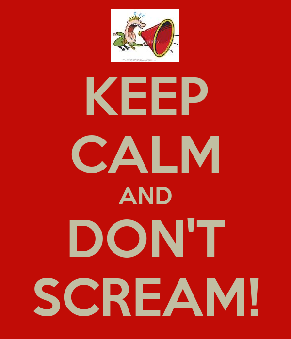KEEP CALM AND DON'T SCREAM!