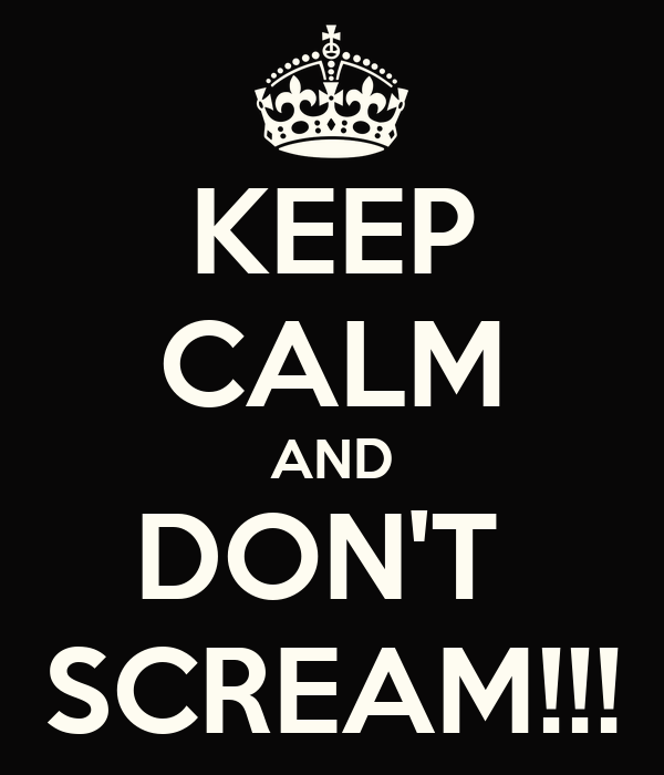 KEEP CALM AND DON'T  SCREAM!!!