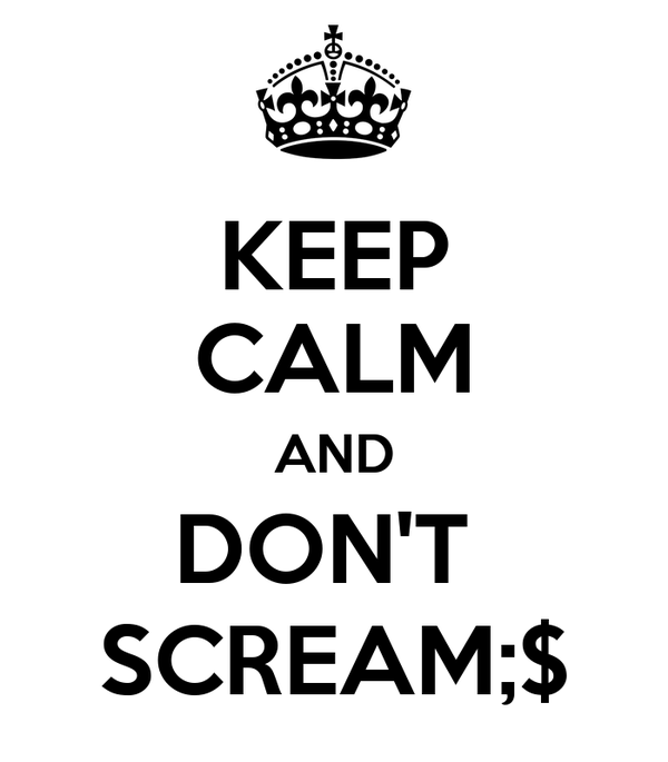 KEEP CALM AND DON'T  SCREAM;$