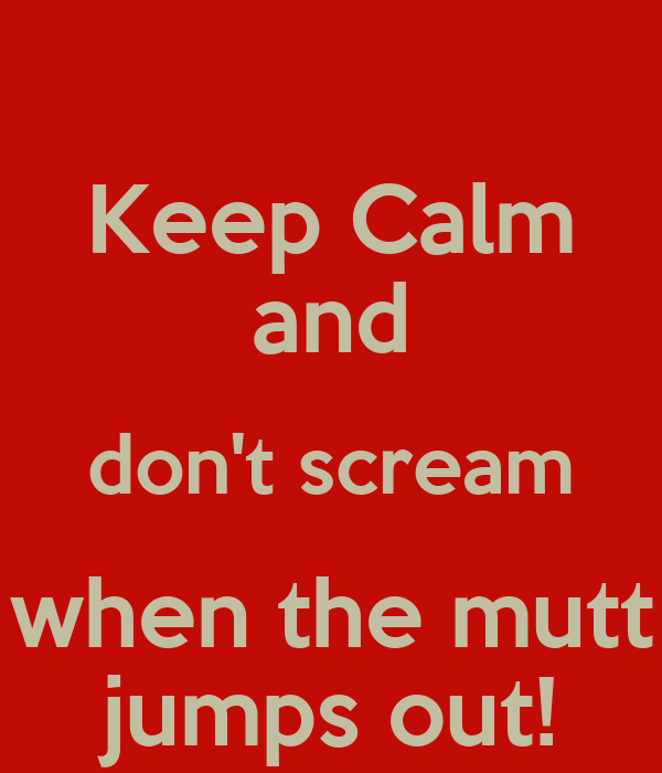 Keep Calm and don't scream when the mutt jumps out!