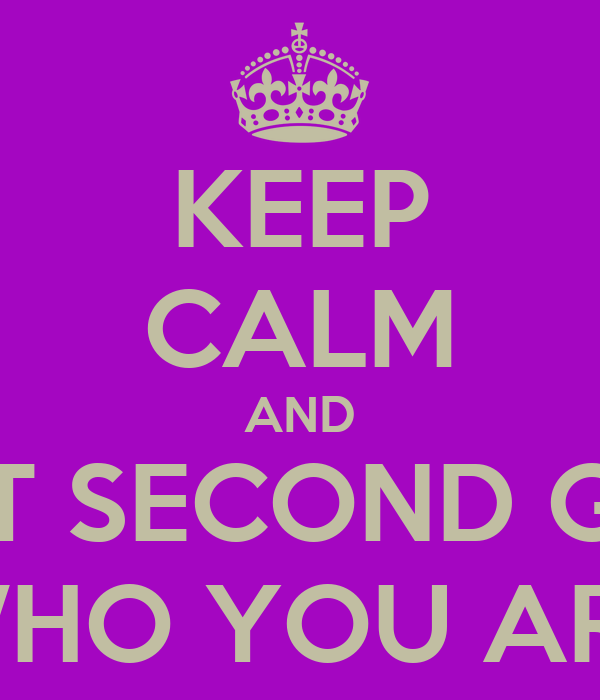 KEEP CALM AND DON'T SECOND GUESS WHO YOU ARE