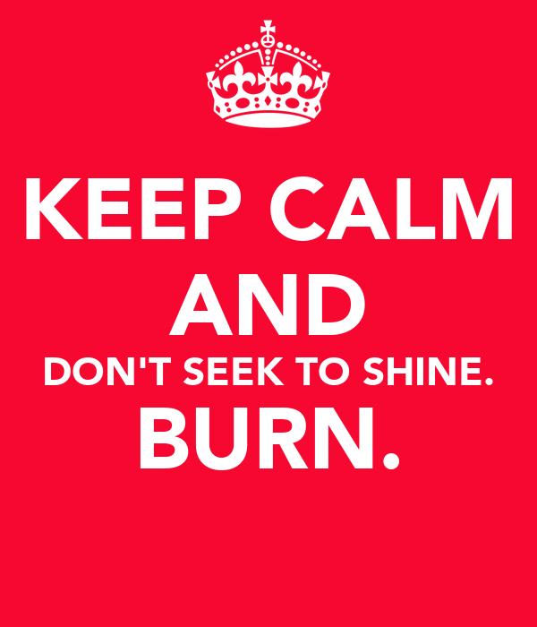 KEEP CALM AND DON'T SEEK TO SHINE. BURN.