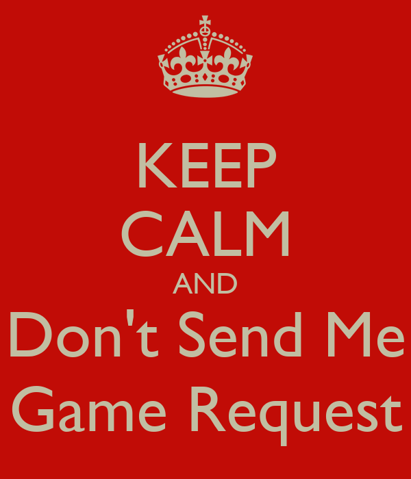 KEEP CALM AND Don't Send Me Game Request