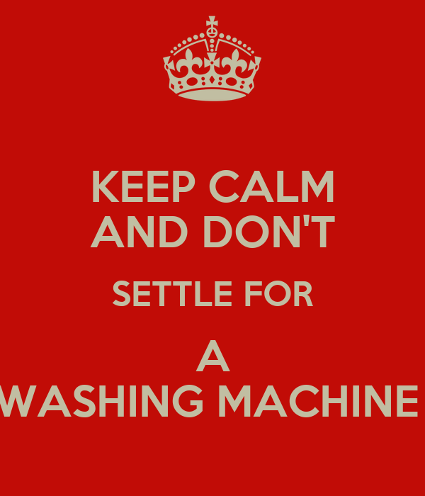 KEEP CALM AND DON'T SETTLE FOR A WASHING MACHINE