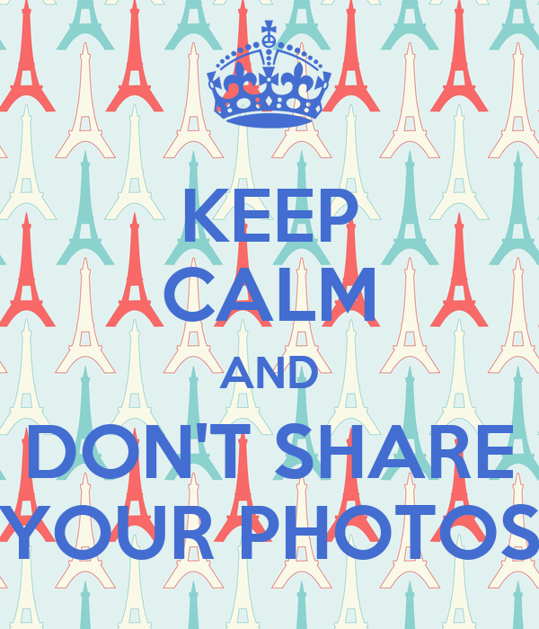 KEEP CALM AND DON'T SHARE YOUR PHOTOS