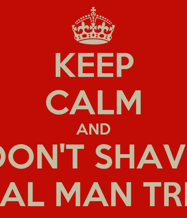 KEEP CALM AND DON'T SHAVE REAL MAN TRIM!