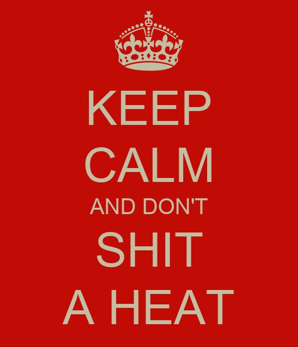 KEEP CALM AND DON'T SHIT A HEAT