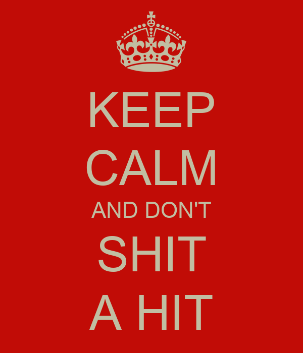 KEEP CALM AND DON'T SHIT A HIT