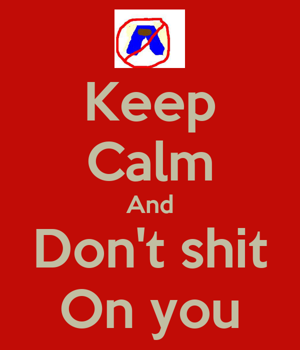 Keep Calm And Don't shit On you