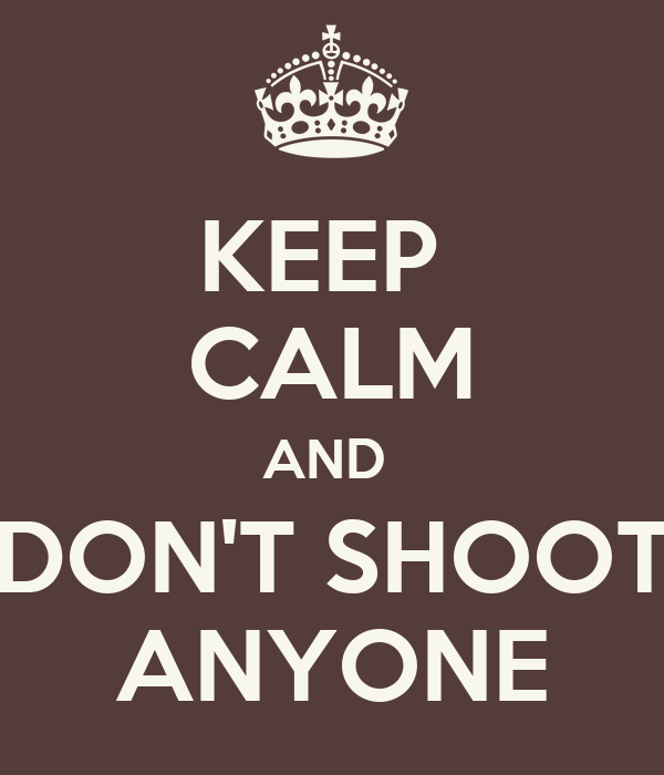 KEEP  CALM AND  DON'T SHOOT ANYONE
