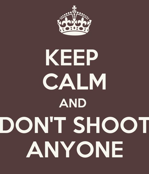 KEEP  CALM AND  DON'T SHOOT ANYONE