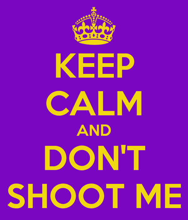 KEEP CALM AND DON'T SHOOT ME