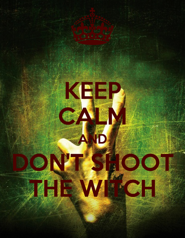 KEEP CALM AND DON'T SHOOT THE WITCH