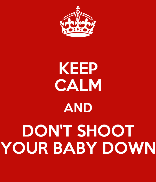 KEEP CALM AND DON'T SHOOT YOUR BABY DOWN