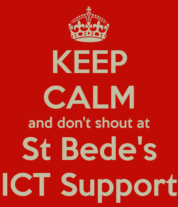 KEEP CALM and don't shout at St Bede's ICT Support