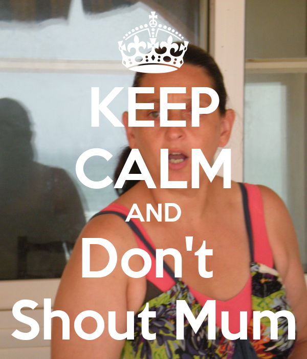 KEEP CALM AND Don't  Shout Mum