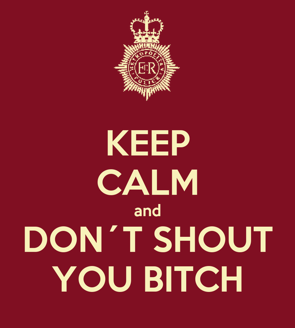 KEEP CALM and DON´T SHOUT YOU BITCH