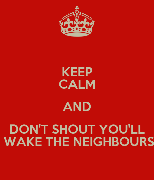 KEEP CALM AND DON'T SHOUT YOU'LL  WAKE THE NEIGHBOURS