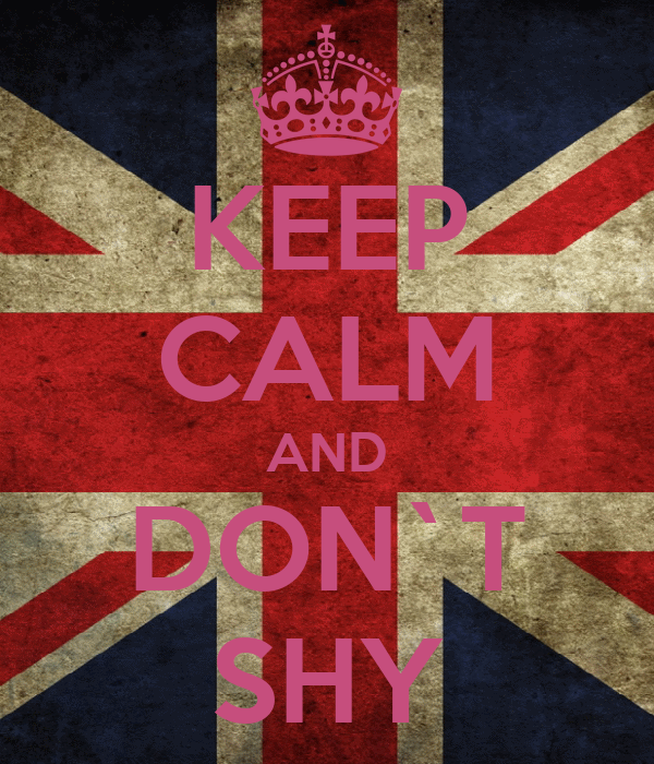 KEEP CALM AND DON`T SHY