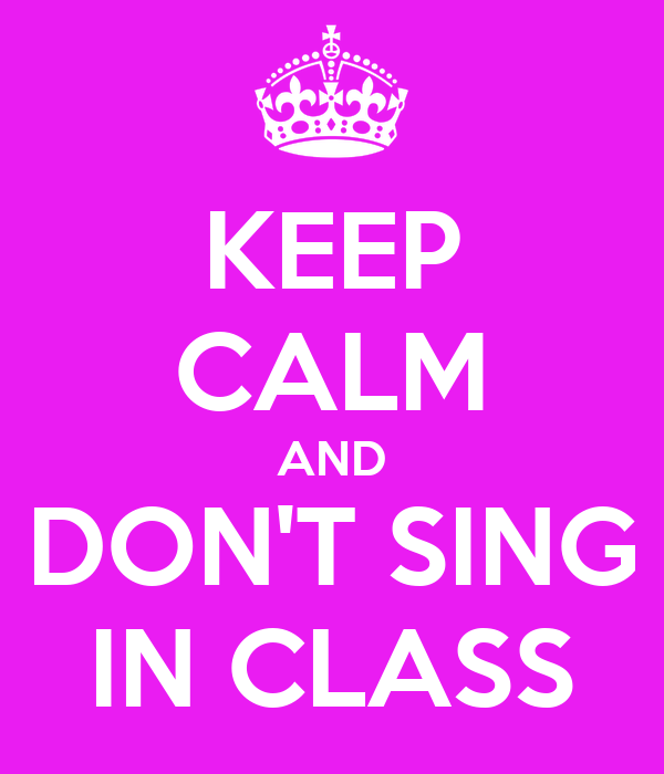 KEEP CALM AND DON'T SING IN CLASS