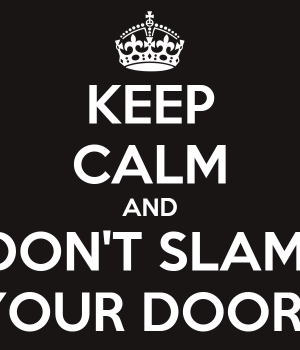 KEEP CALM AND DON'T SLAM  YOUR DOOR!