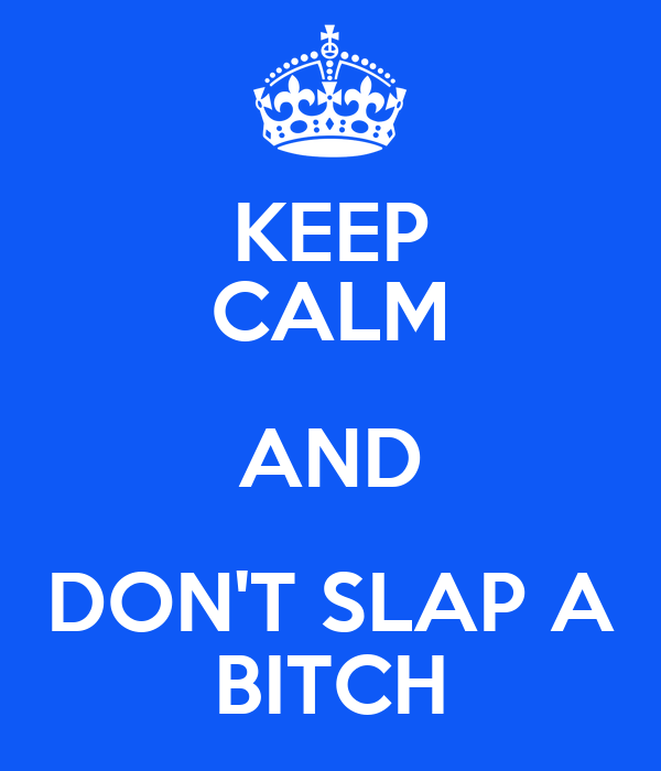 KEEP CALM AND DON'T SLAP A BITCH