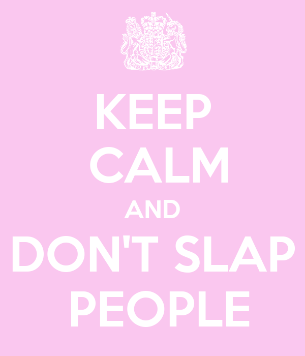 KEEP   CALM  AND   DON'T SLAP   PEOPLE