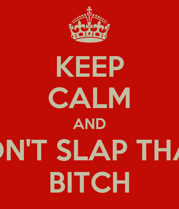 KEEP CALM AND DON'T SLAP THAT  BITCH