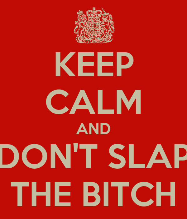 KEEP CALM AND DON'T SLAP THE BITCH