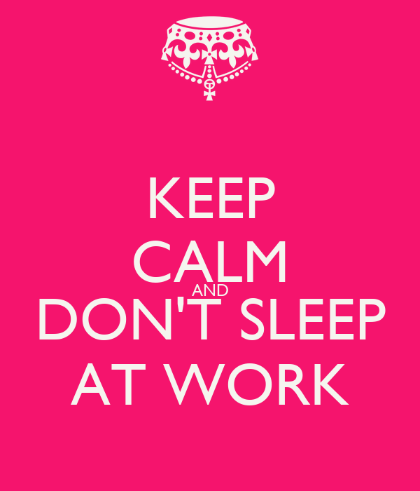 KEEP CALM AND DON'T SLEEP AT WORK