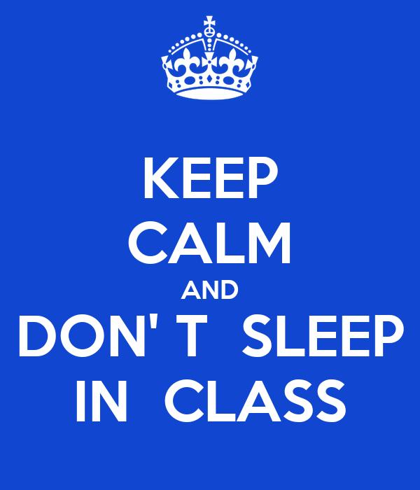 KEEP CALM AND DON' T  SLEEP IN  CLASS
