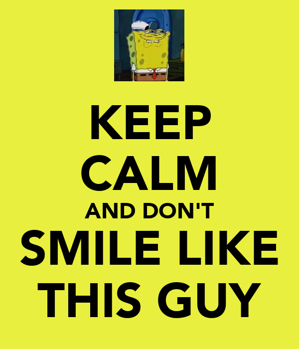 KEEP CALM AND DON'T SMILE LIKE THIS GUY