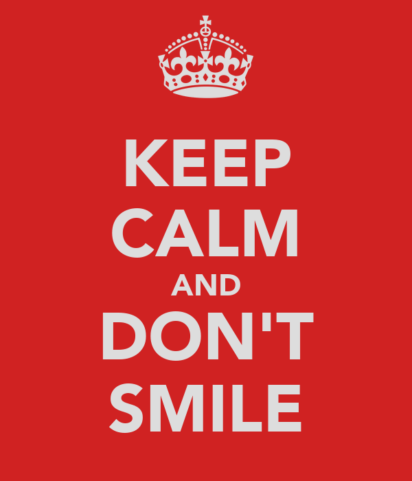 KEEP CALM AND DON'T SMILE