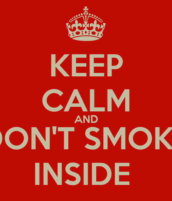 KEEP CALM AND DON'T SMOKE INSIDE